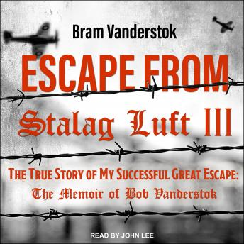 Download Escape from Stalag Luft III: The True Story of My Successful Great Escape: The Memoir of Bob Vanderstok by Bram Vanderstok