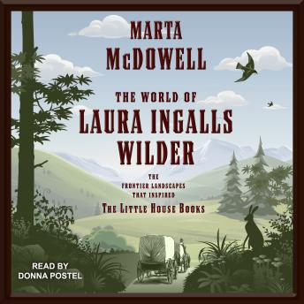 Download World of Laura Ingalls Wilder: The Frontier Landscapes that Inspired the Little House Books by Marta Mcdowell