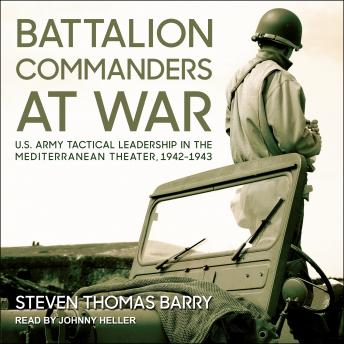 Battalion Commanders at War: U.S. Army Tactical Leadership in the Mediterranean Theater, 1942-1943, Audio book by Steven Thomas Barry