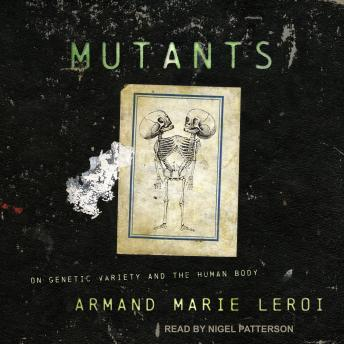 Download Mutants: On Genetic Variety and the Human Body by Armand Marie Leroi