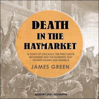 Death in the Haymarket: A Story of Chicago, the First Labor Movement and the Bombing that Divided Gilded Age America, James Green