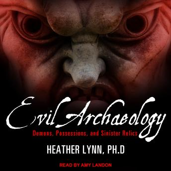 Evil Archaeology: Demons, Possessions, and Sinister Relics, Heather Lynn, Ph.D.
