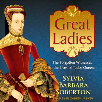 Great Ladies: The Forgotten Witnesses to the Lives of Tudor Queens, Audio book by Sylvia Barbara Soberton