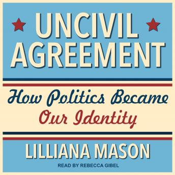 Download Uncivil Agreement: How Politics Became Our Identity by Lilliana Mason
