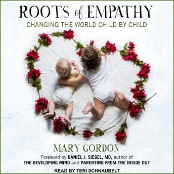 Roots of Empathy: Changing the World Child by Child, Mary Gordon