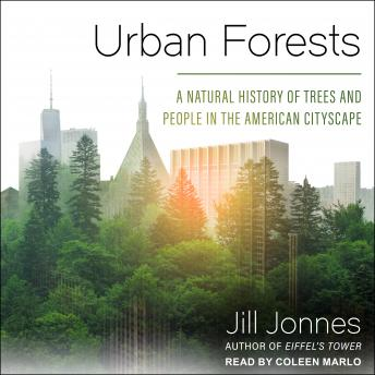 Urban Forests: A Natural History of Trees and People in the American Cityscape, Jill Jonnes