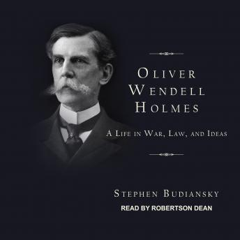 Oliver Wendell Holmes: A Life in War, Law, and Ideas, Stephen Budiansky