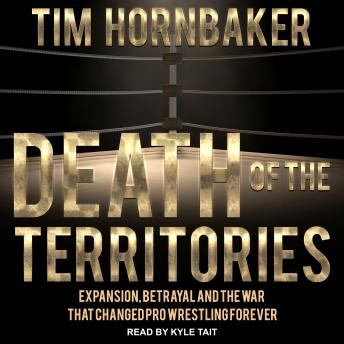 Death of the Territories: Expansion, Betrayal and the War that Changed Pro Wrestling Forever, Audio book by Tim Hornbaker