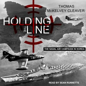 Holding the Line: The Naval Air Campaign In Korea, Thomas Mckelvey Cleaver