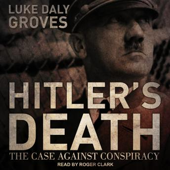 Download Hitler's Death: The Case Against Conspiracy by Luke Daly-Groves