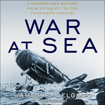 War at Sea: A Shipwrecked History from Antiquity to the Twentieth Century