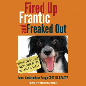 Fired Up, Frantic, and Freaked Out: Training the Crazy Dog from Over-the-Top to Under Control, Laura Vanarendonk Baugh