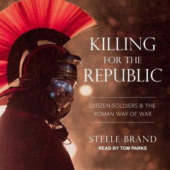 Killing for the Republic: Citizen-Soldiers and the Roman Way of War, Steele Brand