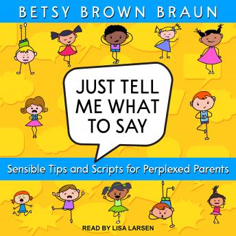Just Tell Me What to Say: Sensible Tips and Scripts for Perplexed Parents, Betsy Brown Braun
