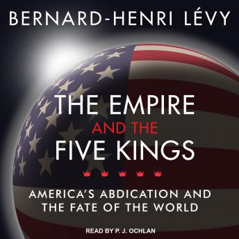 Download Empire and the Five Kings: America's Abdication and the Fate of the World by Bernard-Henri Levy