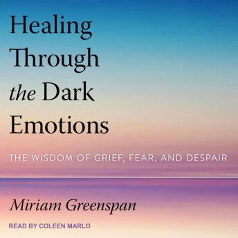 Healing Through the Dark Emotions: The Wisdom of Grief, Fear, and Despair, Miriam Greenspan