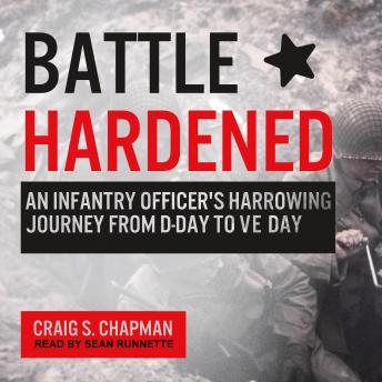 Battle Hardened: An Infantry Officer's Harrowing Journey from D-Day to V-E Day, Craig S. Chapman