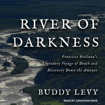Download River of Darkness: Francisco Orellana's Legendary Voyage of Death and Discovery Down the Amazon by Buddy Levy