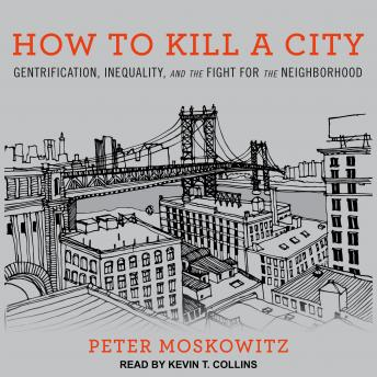 How to Kill a City: Gentrification, Inequality, and the Fight for the Neighborhood, Peter Moskowitz