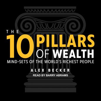 10 Pillars of Wealth: Mind-Sets of the World's Richest People, Alex Becker