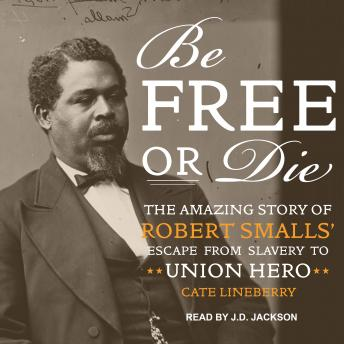 Be Free or Die: The Amazing Story of Robert Smalls' Escape from Slavery to Union Hero, Cate Lineberry
