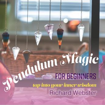 Pendulum Magic for Beginners: Tap Into Your Inner Wisdom, Richard Webster