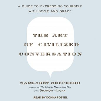 Art of Civilized Conversation: A Guide to Expressing Yourself With Style and Grace, Margaret Shepherd