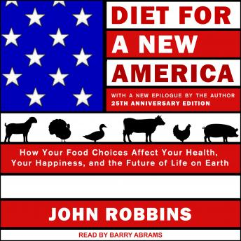Diet for a New America: How Your Food Choices Affect Your Health, Happiness and the Future of Life on Earth, 25th Anniversary Edition, John Robbins