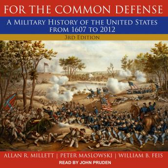 Download For the Common Defense: A Military History of the United States from 1607 to 2012, 3rd Edition by Allan R. Millett, Peter Maslowski, William B. Feis