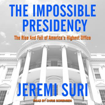 Impossible Presidency: The Rise and Fall of America's Highest Office, Jeremi Suri