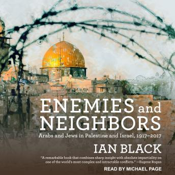 Enemies and Neighbors: Arabs and Jews in Palestine and Israel, 1917-2017, Audio book by Ian Black