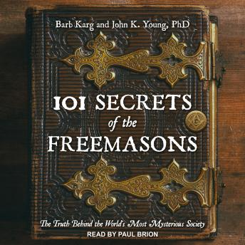 101 Secrets of the Freemasons: The Truth Behind the World's Most Mysterious Society, John K. Young, Ph.D., Barb Karg