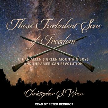 Those Turbulent Sons of Freedom: Ethan Allen's Green Mountain Boys and the American Revolution, Christopher S. Wren