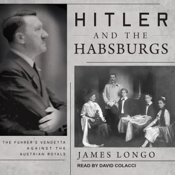 Download Hitler and the Habsburgs: The Fuhrer's Vendetta Against the Austrian Royals by James Longo