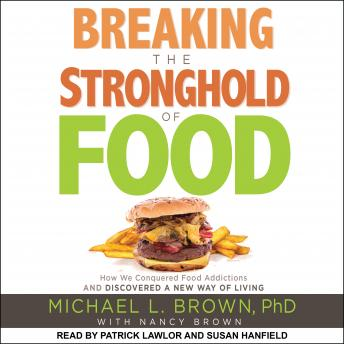Breaking the Stronghold of Food: How We Conquered Food Addictions and Discovered a New Way of Living, Audio book by Michael L. Brown, Ph.D.