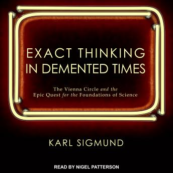 Download Exact Thinking in Demented Times: The Vienna Circle and the Epic Quest for the Foundations of Science by Karl Sigmund