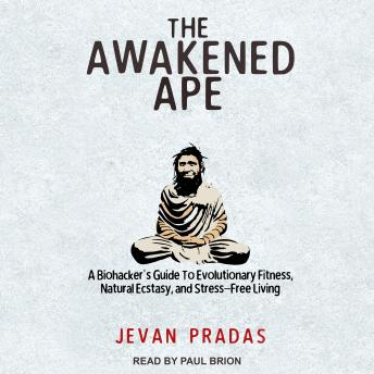Awakened Ape: A Biohacker's Guide to Evolutionary Fitness, Natural Ecstasy, and Stress-Free Living details
