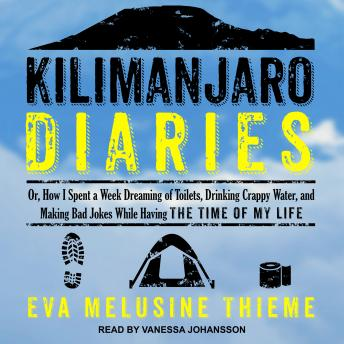 Download Kilimanjaro Diaries: Or, How I Spent a Week Dreaming of Toilets, Drinking Crappy Water, and Making Bad Jokes While Having the Time of My Life by Eva Melusine Thieme