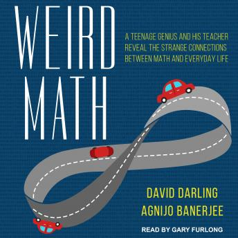 Download Weird Math: A Teenage Genius and His Teacher Reveal the Strange Connections Between Math and Everyday Life by David Darling, Agnijo Banerjee