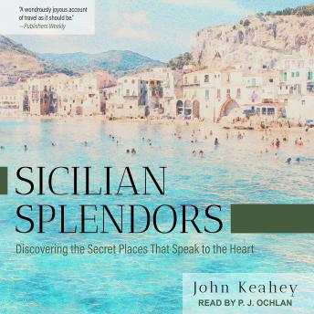 Download Sicilian Splendors: Discovering the Secret Places That Speak to the Heart by John Keahey
