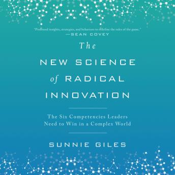 New Science of Radical Innovation: The Six Competencies Leaders Need to Win in a Complex World, Sunnie Giles