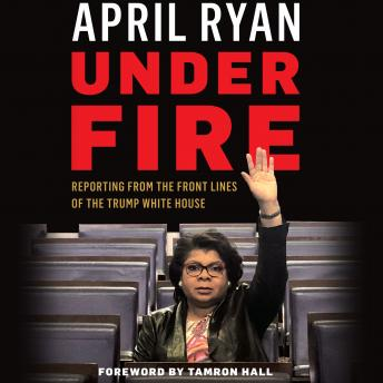 Download Under Fire: Reporting from the Front Lines of the Trump White House by April Ryan
