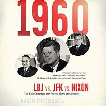 1960: LBJ vs. JFK vs. Nixon--The Epic Campaign That Forged Three Presidencies, Audio book by David Pietrusza
