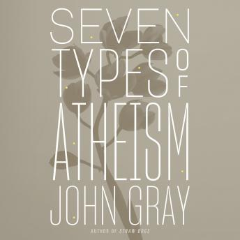 Download Seven Types of Atheism by John Gray, Ph.D.