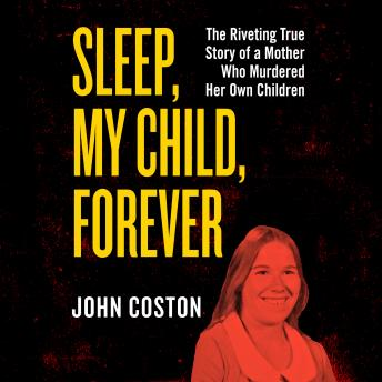 Sleep, My Child, Forever: The Riveting True Story of a Mother Who Murdered Her Own Children, Audio book by John Coston
