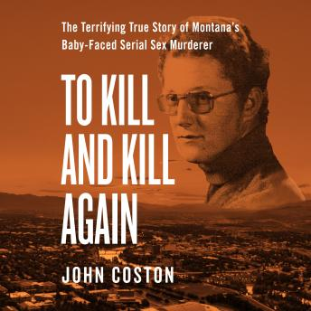 Download To Kill and Kill Again: The Terrifying True Story of Montana's Baby-Faced Serial Sex Murderer by John Coston