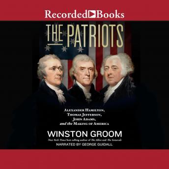 Patriots: Alexander Hamilton, Thomas Jefferson, John Adams, and the Making of America details