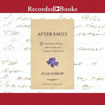 Download After Emily: Two Remarkable Women and the Legacy of America's Greatest Poet by Julie Dobrow