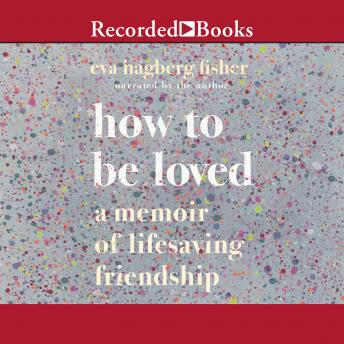 Download How to Be Loved: A Memoir of Lifesaving Friendship by Eva Hagberg Fisher