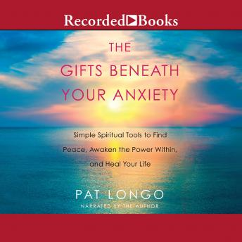 Gifts Beneath Your Anxiety: Simple Spiritual Tools to Find Peace, Awaken the Power Within and Heal Your Life, Pat Longo